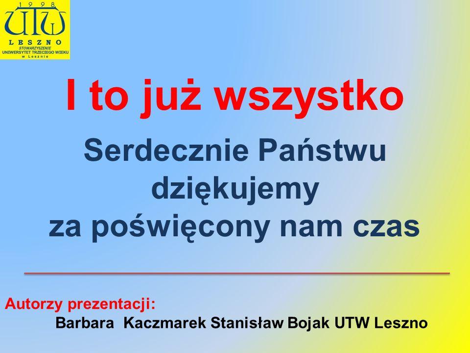 I to już wszystko Serdecznie Państwu dziękujemy za poświęcony nam czas Autorzy prezentacji: Barbara Kaczmarek Stanisław Bojak UTW Leszno