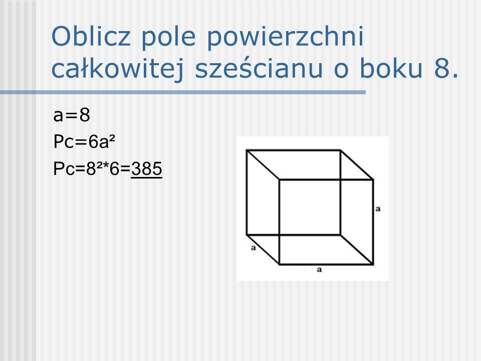Oblicz pole powierzchni całkowitej sześcianu o boku 8. a=8 Pc= 6a² Pc=8²*6=385