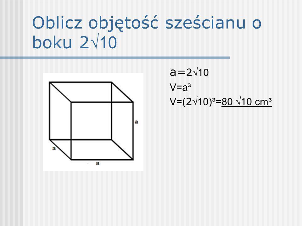 Oblicz objętość sześcianu o boku 2 10 a= 2 10 V=a³ V=( 2 10)³=80 10 cm³