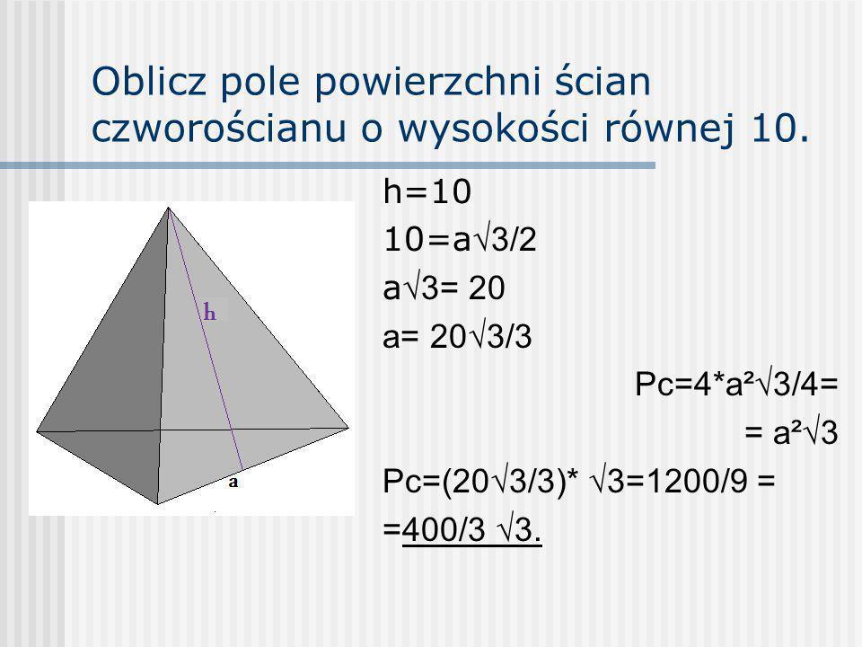 Oblicz pole powierzchni ścian czworościanu o wysokości równej 10. h=10 10=a 3/2 a 3= 20 a= 203/3 Pc=4*a²3/4= = a²3 Pc=(203/3)* 3=1200/9 = =400/3 3.