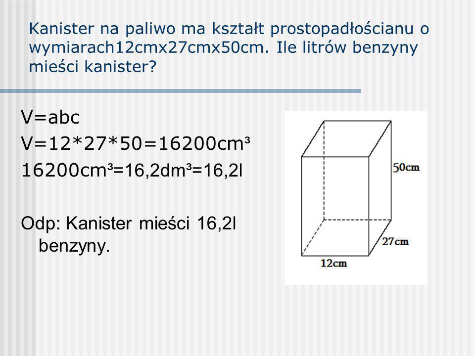 Kanister na paliwo ma kształt prostopadłościanu o wymiarach12cmx27cmx50cm. Ile litrów benzyny mieści kanister? V=abc V=12*27*50=16200cm ³ 16200cm ³=16