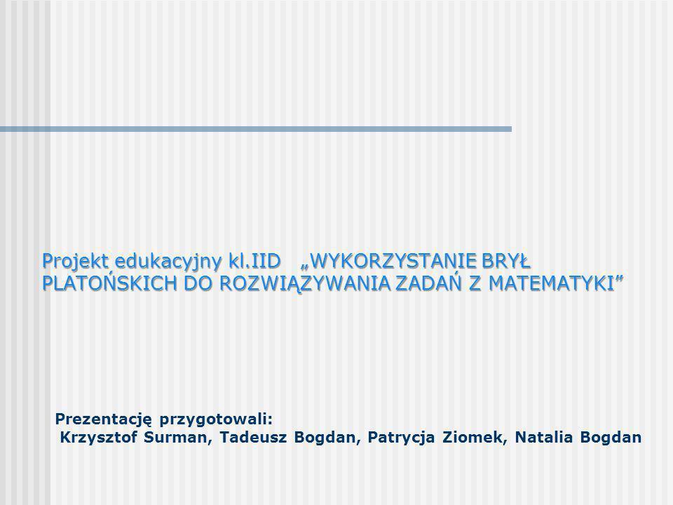 Prezentację przygotowali: Krzysztof Surman, Tadeusz Bogdan, Patrycja Ziomek, Natalia Bogdan Projekt edukacyjny kl.IID WYKORZYSTANIE BRYŁ PLATOŃSKICH D