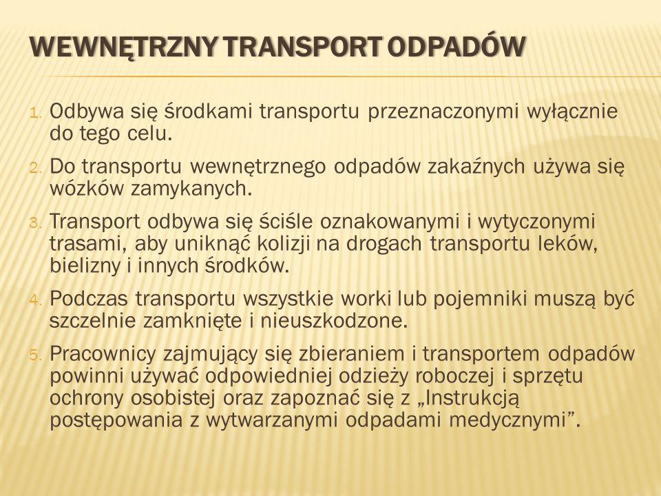 1. Odbywa się środkami transportu przeznaczonymi wyłącznie do tego celu. 2. Do transportu wewnętrznego odpadów zakaźnych używa się wózków zamykanych.
