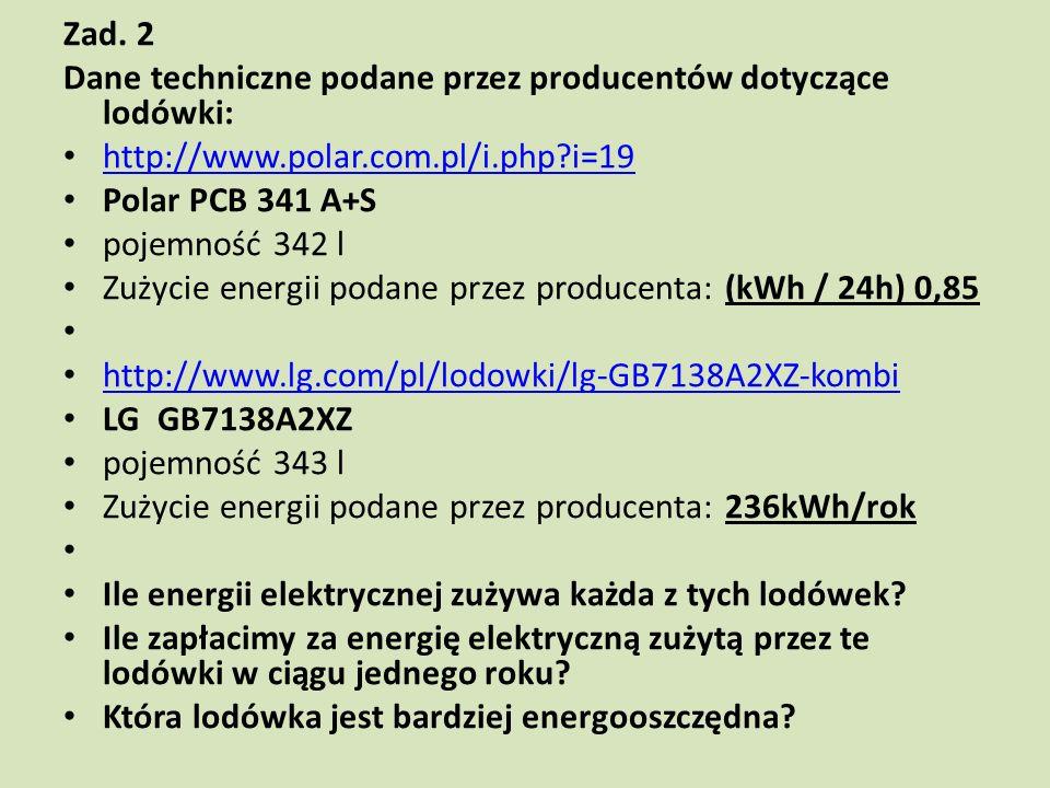 Zad. 2 Dane techniczne podane przez producentów dotyczące lodówki: http://www.polar.com.pl/i.php?i=19 Polar PCB 341 A+S pojemność 342 l Zużycie energi
