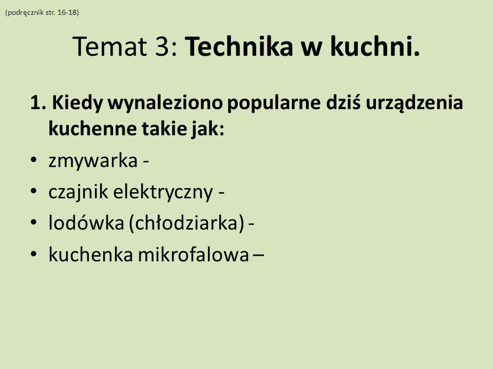 Temat 3: Technika w kuchni. 1. Kiedy wynaleziono popularne dziś urządzenia kuchenne takie jak: zmywarka - czajnik elektryczny - lodówka (chłodziarka)