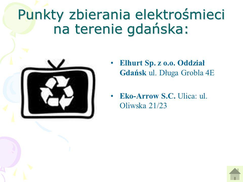 Punkty zbierania elektrośmieci na terenie gdańska: Elhurt Sp. z o.o. Oddział Gdańsk ul. Długa Grobla 4E Eko-Arrow S.C. Ulica: ul. Oliwska 21/23