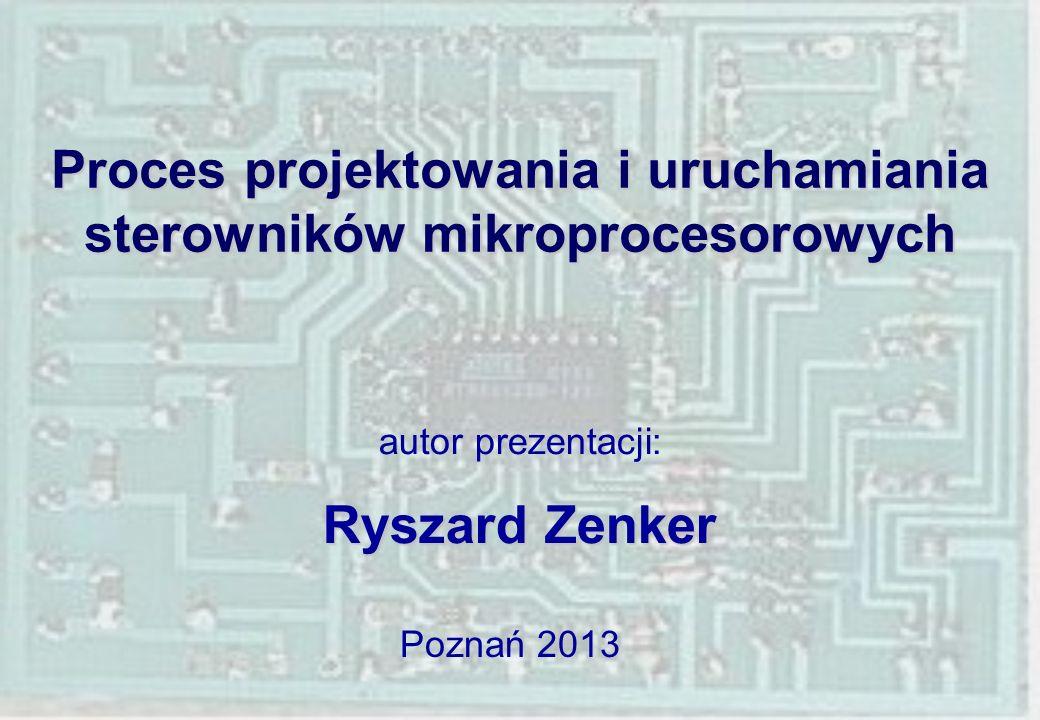 Proces projektowania i uruchamiania sterowników mikroprocesorowych autor prezentacji: Ryszard Zenker Poznań 2013