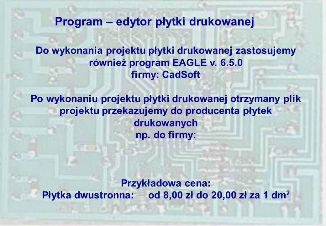 Program – edytor płytki drukowanej Do wykonania projektu płytki drukowanej zastosujemy również program EAGLE v. 6.5.0 firmy: CadSoft Po wykonaniu proj