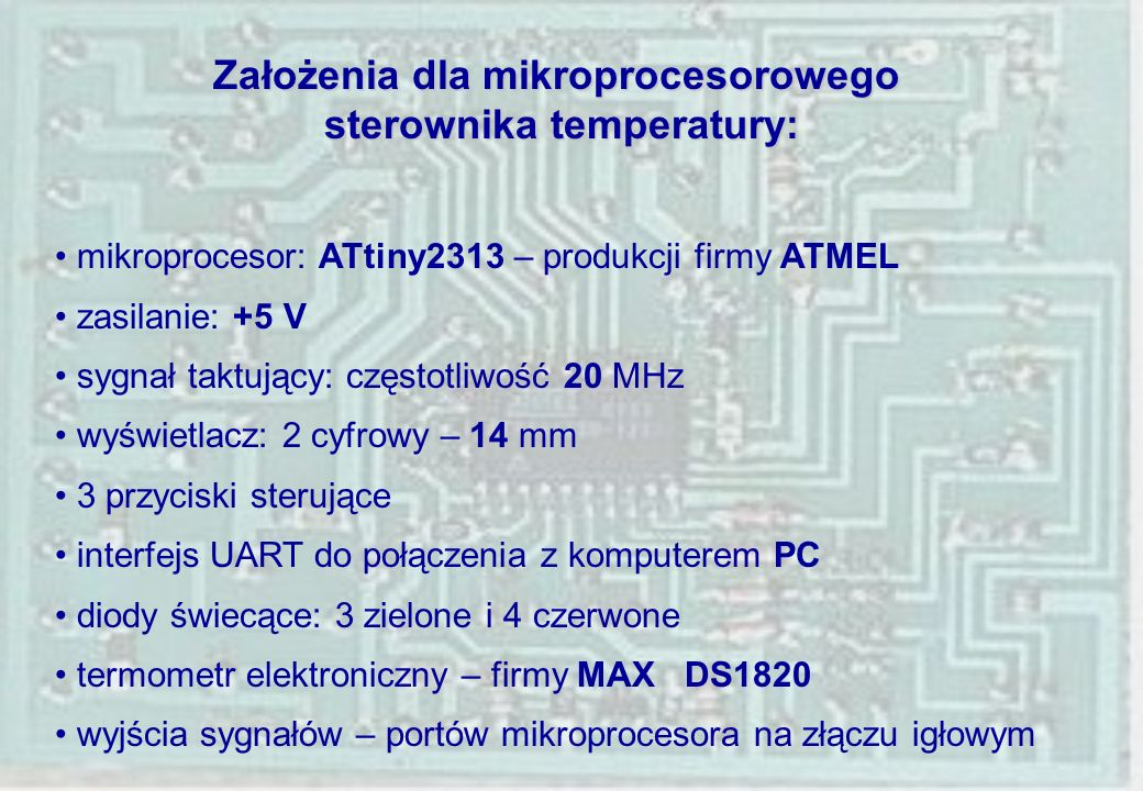 Dane techniczne uniwersalnego mikroprocesora: ATtiny2313: architektura RISC napięcie zasilanie: +5 V sygnał taktujący: częstotliwość max 20 MHz, wydajność 20 MIPS jednostka arytmetyczno-logiczna: 32 rejestry 8 bitowe ogólnego przeznaczenia, 118 instrukcji pamięć wewnętrzna: 2 kB flash, 128 B EEPROM, 128 B SRAM porty wejściowo/wyjściowe: PORTB – 8 bitowy, PORTD - 7 bitowy 2 zegary/liczniki: 16 bitowy i 8 bitowy 11 wewnętrznych przerwań 2 przerwania zewnętrzne komparator analogowy programowany watchdog interfejs UART do połączenia dupleks z komputerem PC interfejs SPI – programowanie pamięci