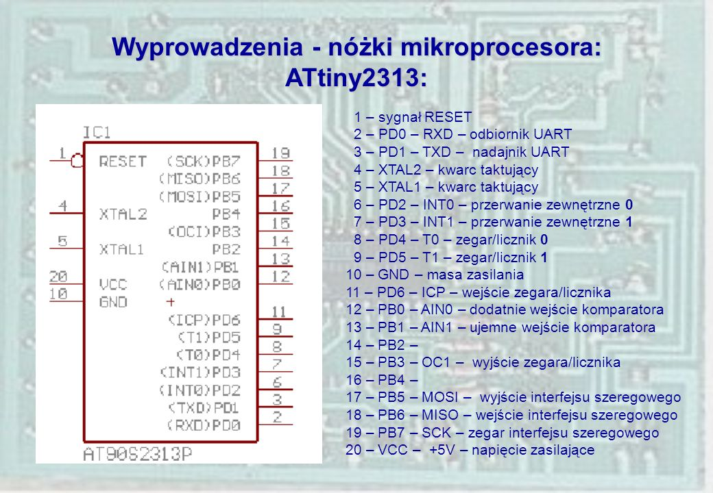 Wyprowadzenia - nóżki mikroprocesora: ATtiny2313: 1 – sygnał RESET 2 – PD0 – RXD – odbiornik UART 3 – PD1 – TXD – nadajnik UART 4 – XTAL2 – kwarc takt