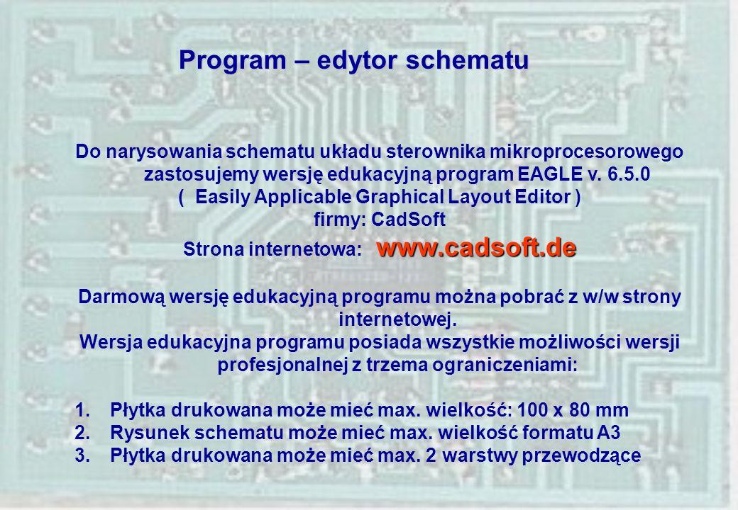 Program – edytor schematu Do narysowania schematu układu sterownika mikroprocesorowego zastosujemy wersję edukacyjną program EAGLE v. 6.5.0 ( Easily A