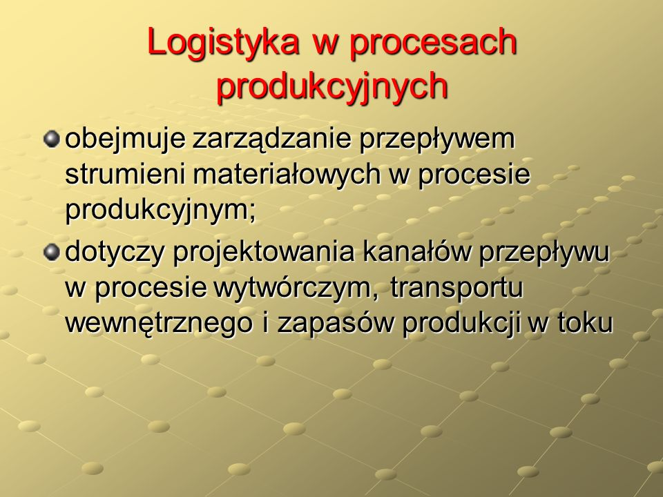 Logistyka w procesach produkcyjnych obejmuje zarządzanie przepływem strumieni materiałowych w procesie produkcyjnym; dotyczy projektowania kanałów prz