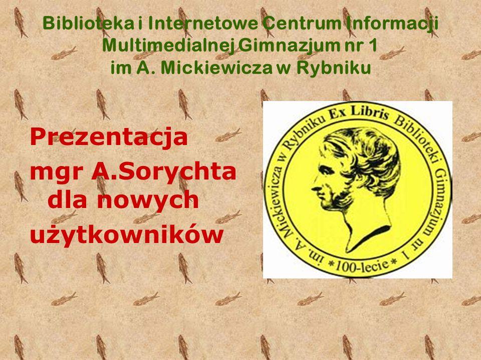 Biblioteka i Internetowe Centrum Informacji Multimedialnej Gimnazjum nr 1 im A. Mickiewicza w Rybniku Prezentacja mgr A.Sorychta dla nowych użytkownik