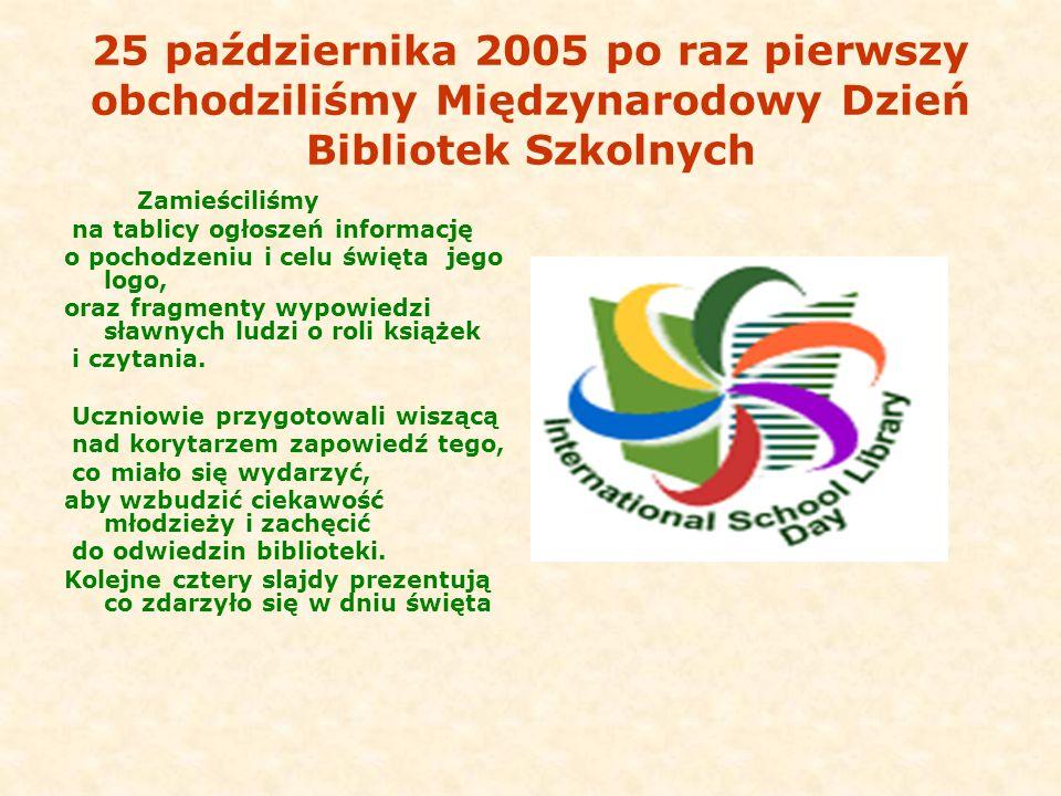 25 października 2005 po raz pierwszy obchodziliśmy Międzynarodowy Dzień Bibliotek Szkolnych Zamieściliśmy na tablicy ogłoszeń informację o pochodzeniu
