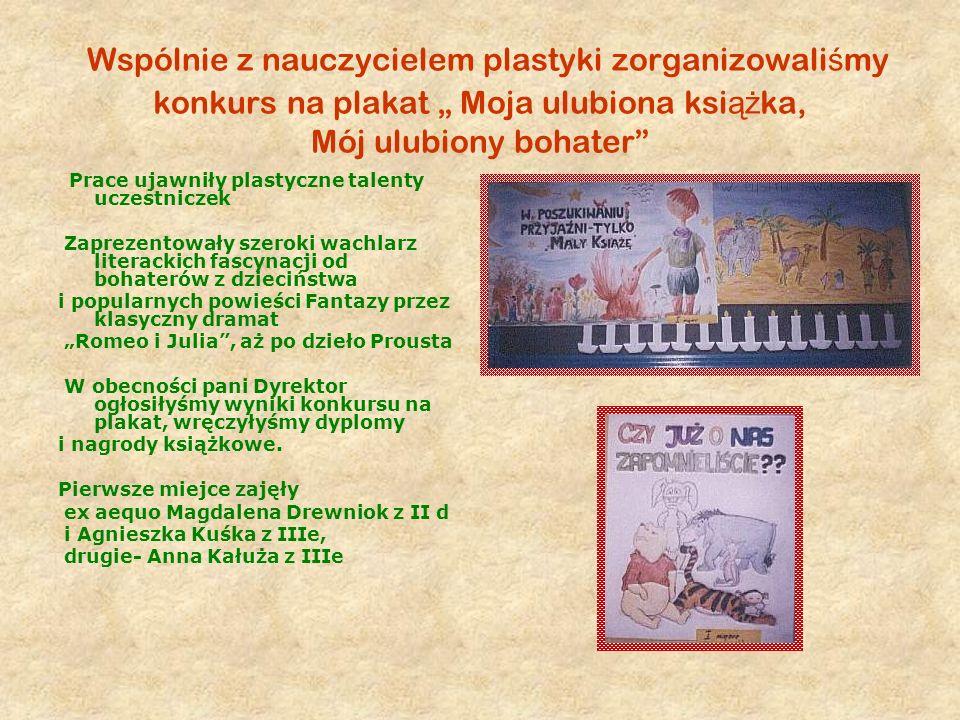 Wspólnie z nauczycielem plastyki zorganizowali ś my konkurs na plakat Moja ulubiona ksi ąż ka, Mój ulubiony bohater Prace ujawniły plastyczne talenty