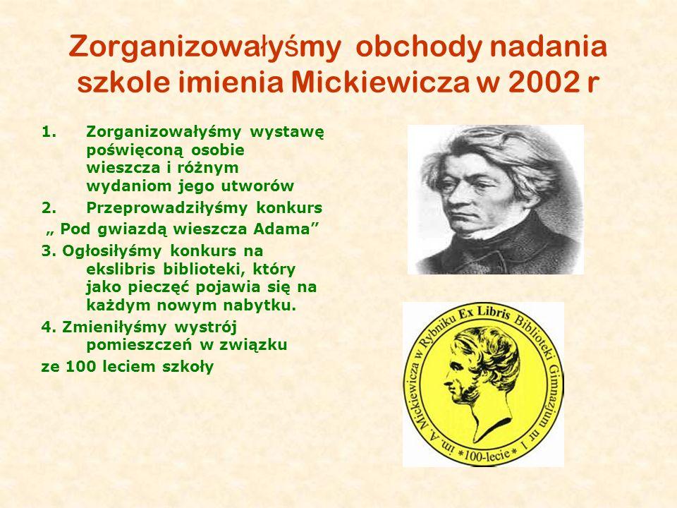 Zorganizowa ł y ś my obchody nadania szkole imienia Mickiewicza w 2002 r 1.Zorganizowałyśmy wystawę poświęconą osobie wieszcza i różnym wydaniom jego
