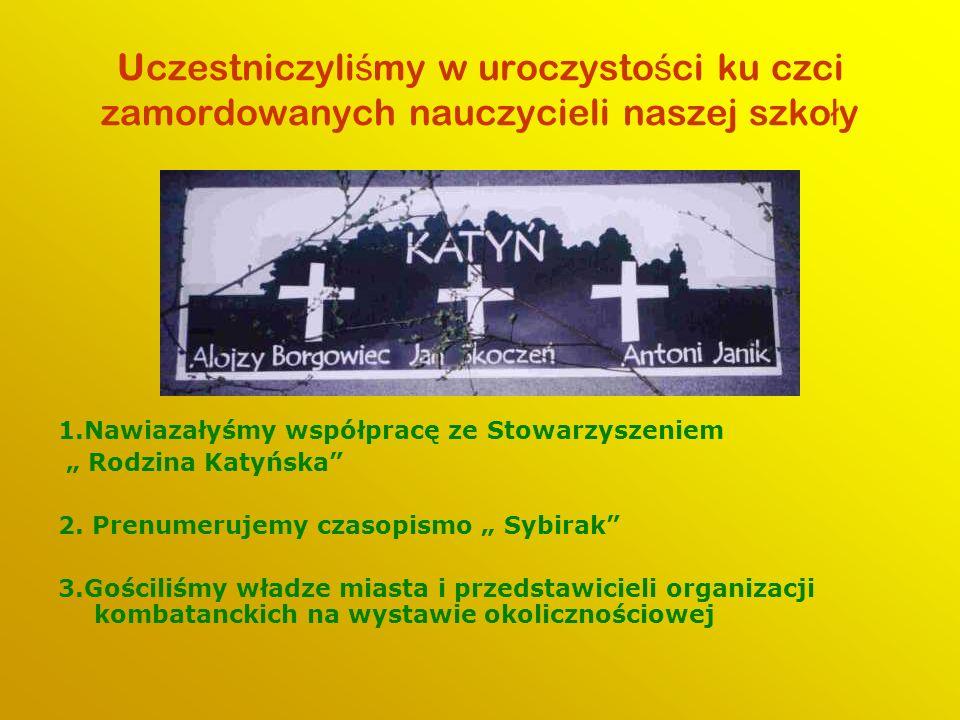 Uczestniczyli ś my w uroczysto ś ci ku czci zamordowanych nauczycieli naszej szko ł y 1.Nawiazałyśmy współpracę ze Stowarzyszeniem Rodzina Katyńska 2.