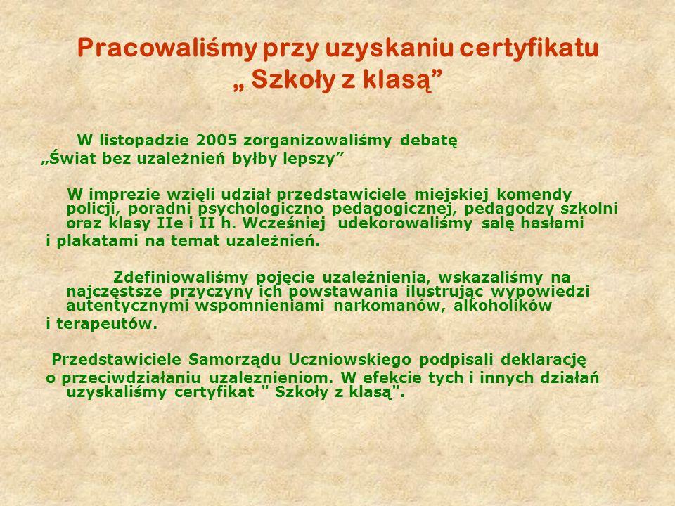 Pracowali ś my przy uzyskaniu certyfikatu Szko ł y z klas ą W listopadzie 2005 zorganizowaliśmy debatę Świat bez uzależnień byłby lepszy W imprezie wz