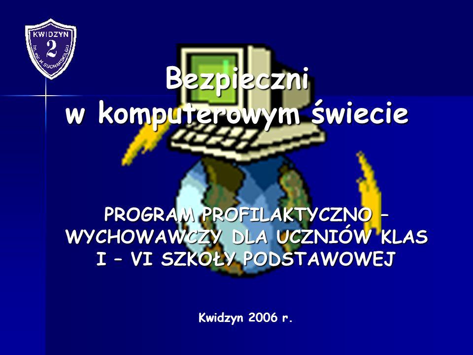 Bezpieczni w komputerowym świecie PROGRAM PROFILAKTYCZNO – WYCHOWAWCZY DLA UCZNIÓW KLAS I – VI SZKOŁY PODSTAWOWEJ Kwidzyn 2006 r.