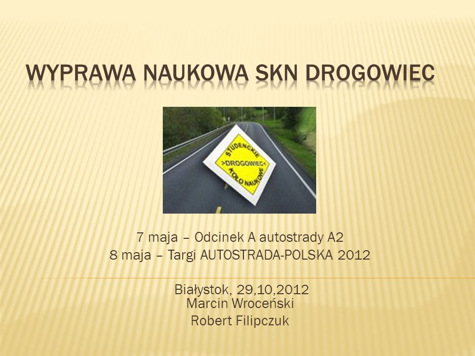 7 maja – Odcinek A autostrady A2 8 maja – Targi AUTOSTRADA-POLSKA 2012 Białystok, 29,10,2012 Marcin Wroceński Robert Filipczuk