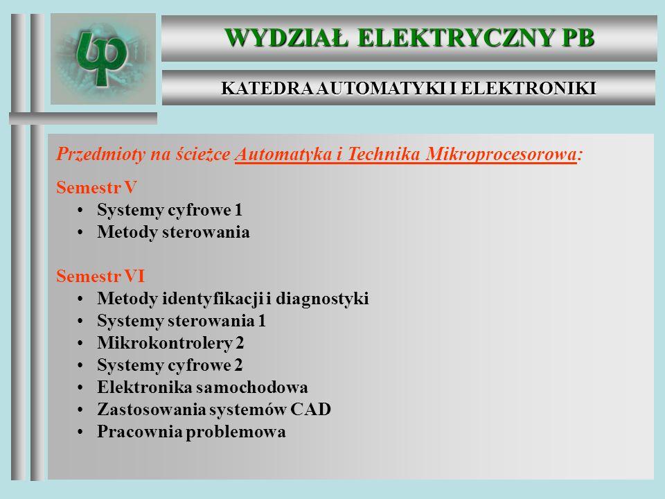 WYDZIAŁ ELEKTRYCZNY PB KATEDRA AUTOMATYKI I ELEKTRONIKI Przedmioty na ścieżce Automatyka i Technika Mikroprocesorowa: Semestr V Systemy cyfrowe 1 Metody sterowania Semestr VI Metody identyfikacji i diagnostyki Systemy sterowania 1 Mikrokontrolery 2 Systemy cyfrowe 2 Elektronika samochodowa Zastosowania systemów CAD Pracownia problemowa