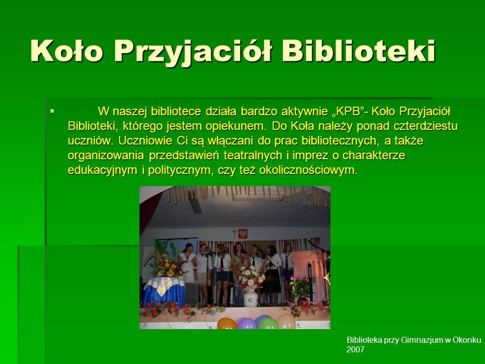 Biblioteka przy Gimnazjum w Okonku 2007 Koło Przyjaciół Biblioteki W naszej bibliotece działa bardzo aktywnie KPB- Koło Przyjaciół Biblioteki, którego jestem opiekunem.
