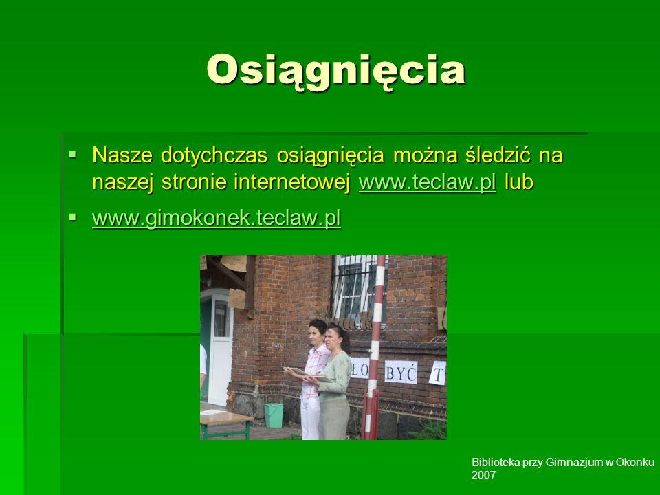 Biblioteka przy Gimnazjum w Okonku 2007 Osiągnięcia Nasze dotychczas osiągnięcia można śledzić na naszej stronie internetowej www.teclaw.pl lub Nasze dotychczas osiągnięcia można śledzić na naszej stronie internetowej www.teclaw.pl lubwww.teclaw.pl www.gimokonek.teclaw.pl www.gimokonek.teclaw.pl www.gimokonek.teclaw.pl