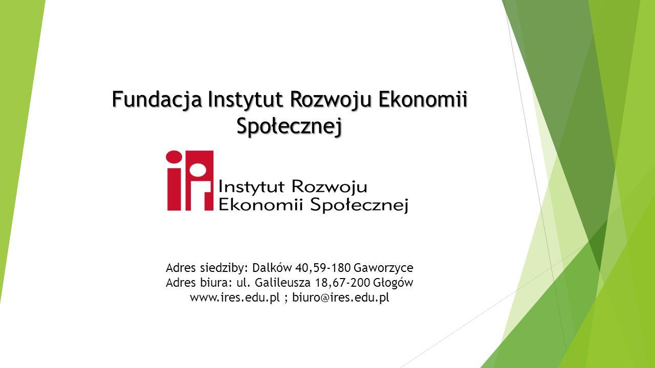 Fundacja Instytut Rozwoju Ekonomii Społecznej Adres siedziby: Dalków 40,59-180 Gaworzyce Adres biura: ul. Galileusza 18,67-200 Głogów www.ires.edu.pl