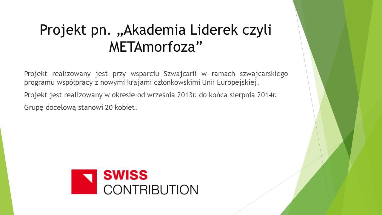 Projekt pn. Akademia Liderek czyli METAmorfoza Projekt realizowany jest przy wsparciu Szwajcarii w ramach szwajcarskiego programu współpracy z nowymi