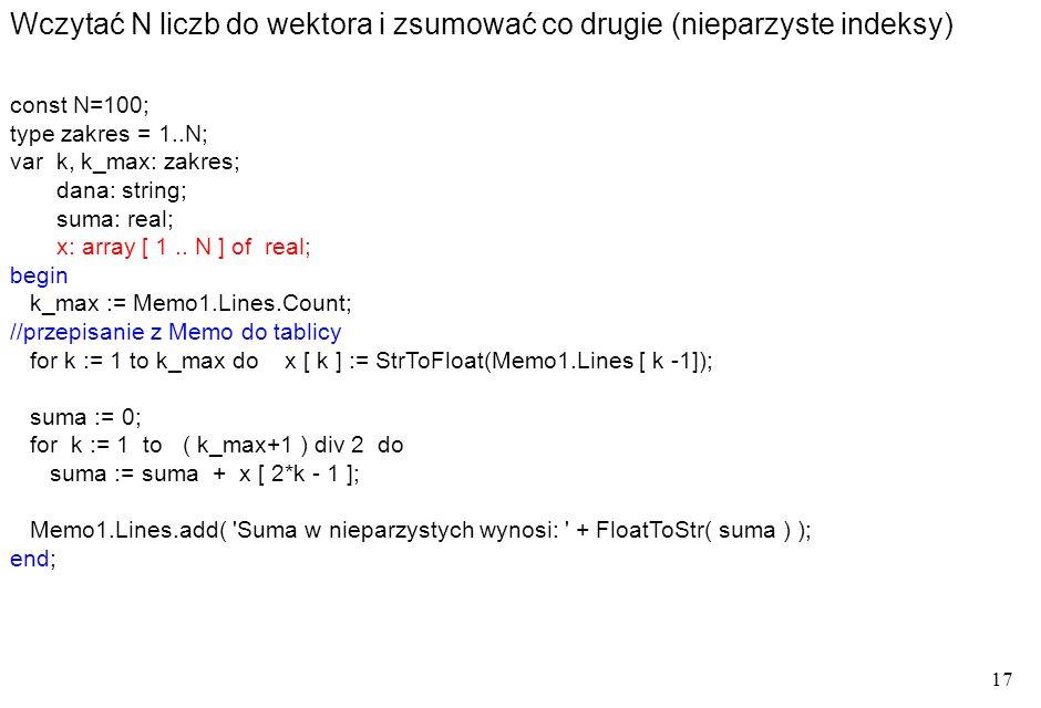 17 Wczytać N liczb do wektora i zsumować co drugie (nieparzyste indeksy) const N=100; type zakres = 1..N; var k, k_max: zakres; dana: string; suma: real; x: array [ 1..