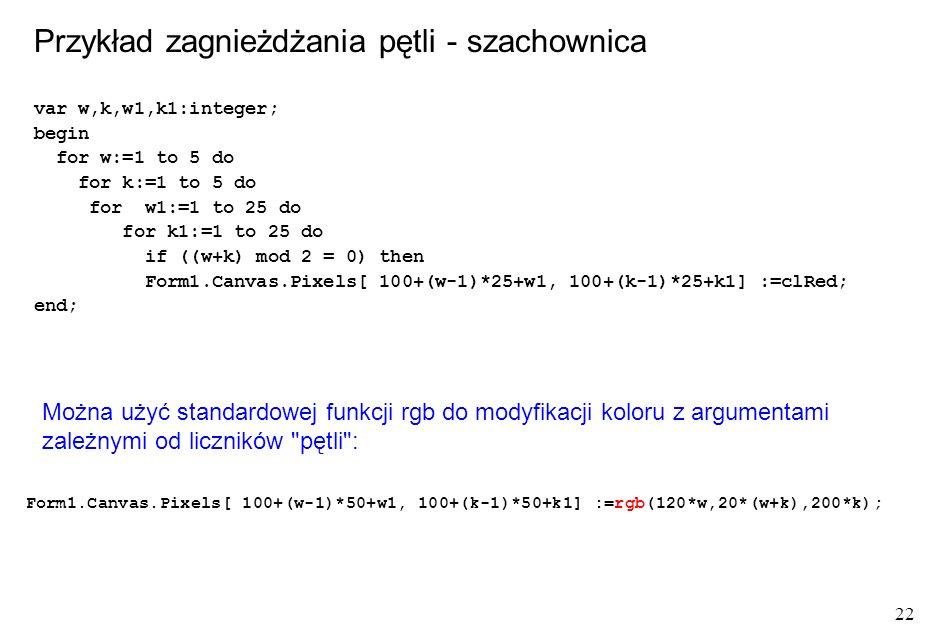 22 var w,k,w1,k1:integer; begin for w:=1 to 5 do for k:=1 to 5 do for w1:=1 to 25 do for k1:=1 to 25 do if ((w+k) mod 2 = 0) then Form1.Canvas.Pixels[ 100+(w-1)*25+w1, 100+(k-1)*25+k1] :=clRed; end; Przykład zagnieżdżania pętli - szachownica Form1.Canvas.Pixels[ 100+(w-1)*50+w1, 100+(k-1)*50+k1] :=rgb(120*w,20*(w+k),200*k); Można użyć standardowej funkcji rgb do modyfikacji koloru z argumentami zależnymi od liczników pętli :