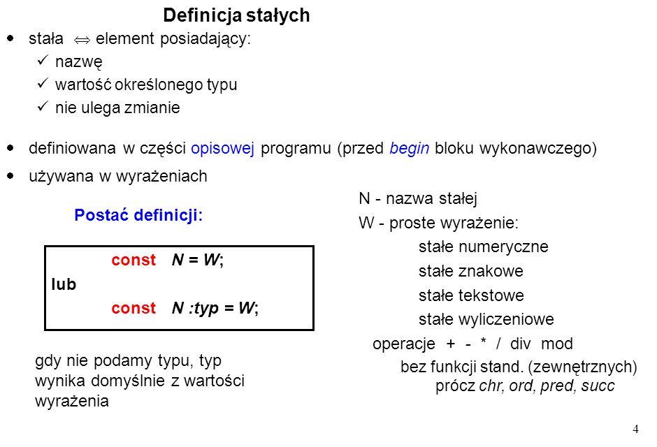 4 Definicja stałych constN = W; lub constN :typ = W; stała element posiadający: nazwę wartość określonego typu nie ulega zmianie używana w wyrażeniach N - nazwa stałej W - proste wyrażenie: stałe numeryczne stałe znakowe stałe tekstowe stałe wyliczeniowe operacje + - * / div mod bez funkcji stand.