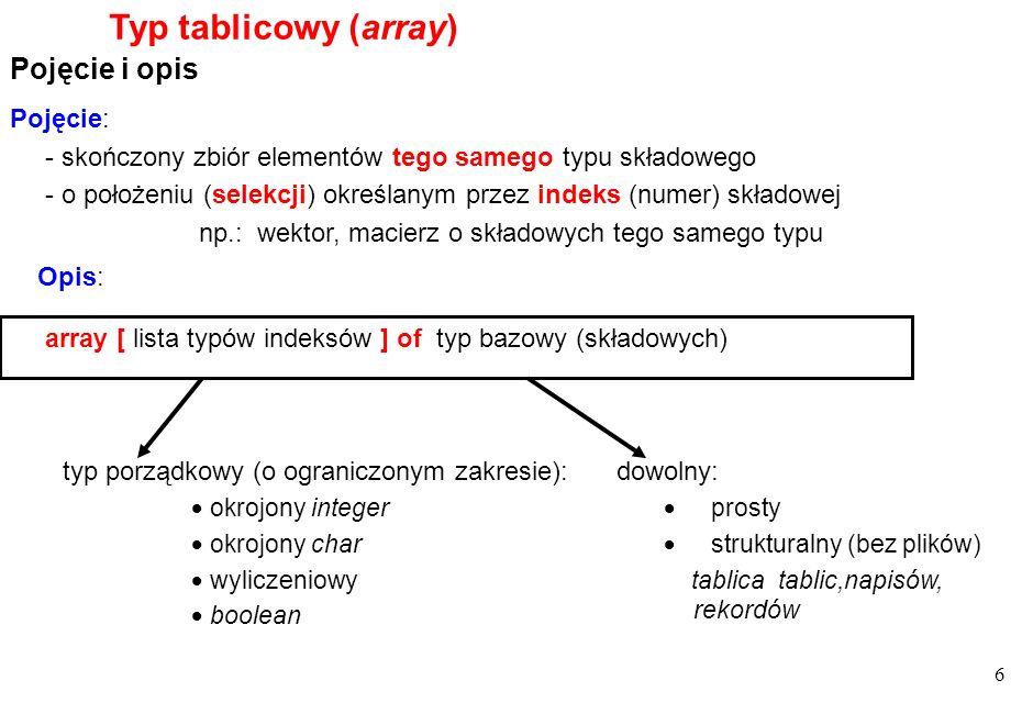 6 Typ tablicowy (array) Pojęcie i opis array [ lista typów indeksów ] of typ bazowy (składowych) Pojęcie: - skończony zbiór elementów tego samego typu składowego - o położeniu (selekcji) określanym przez indeks (numer) składowej np.: wektor, macierz o składowych tego samego typu typ porządkowy (o ograniczonym zakresie): okrojony integer okrojony char wyliczeniowy boolean dowolny: prosty strukturalny (bez plików) tablica tablic,napisów, rekordów Opis: