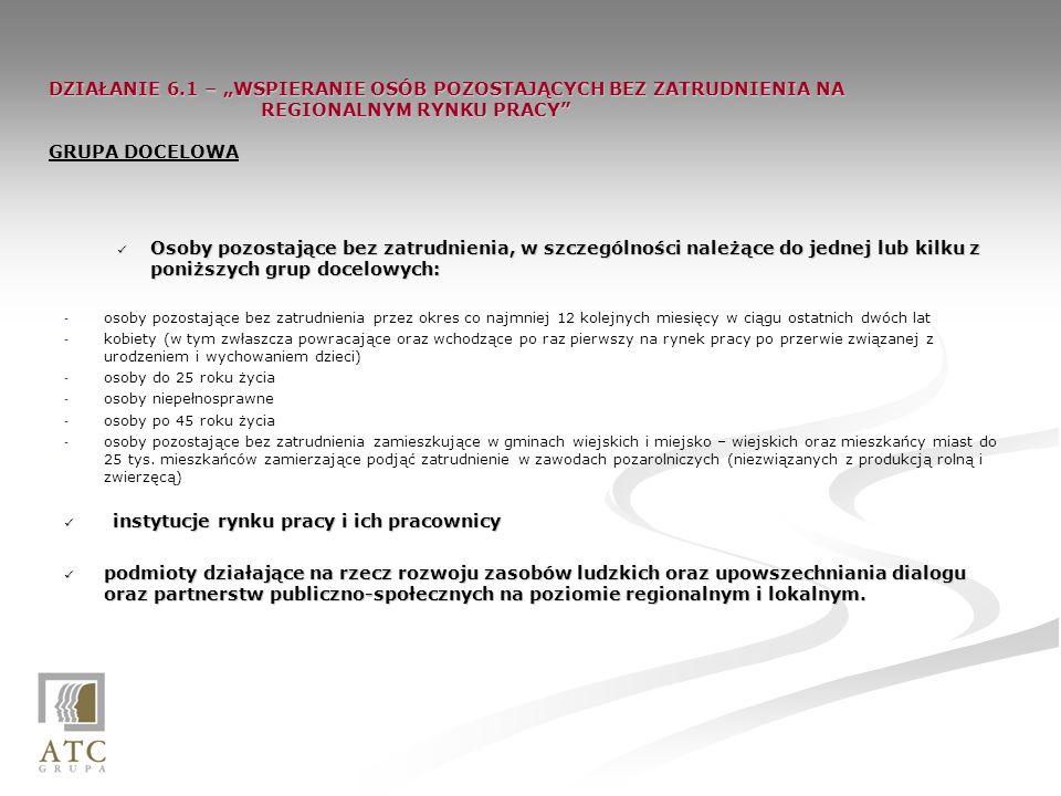 DZIAŁANIE 6.1 – WSPIERANIE OSÓB POZOSTAJĄCYCH BEZ ZATRUDNIENIA NA REGIONALNYM RYNKU PRACY DZIAŁANIE 6.1 – WSPIERANIE OSÓB POZOSTAJĄCYCH BEZ ZATRUDNIENIA NA REGIONALNYM RYNKU PRACY GRUPA DOCELOWA Osoby pozostające bez zatrudnienia, w szczególności należące do jednej lub kilku z poniższych grup docelowych: Osoby pozostające bez zatrudnienia, w szczególności należące do jednej lub kilku z poniższych grup docelowych: - - osoby pozostające bez zatrudnienia przez okres co najmniej 12 kolejnych miesięcy w ciągu ostatnich dwóch lat - - kobiety (w tym zwłaszcza powracające oraz wchodzące po raz pierwszy na rynek pracy po przerwie związanej z urodzeniem i wychowaniem dzieci) - - osoby do 25 roku życia - - osoby niepełnosprawne - - osoby po 45 roku życia - - osoby pozostające bez zatrudnienia zamieszkujące w gminach wiejskich i miejsko – wiejskich oraz mieszkańcy miast do 25 tys.