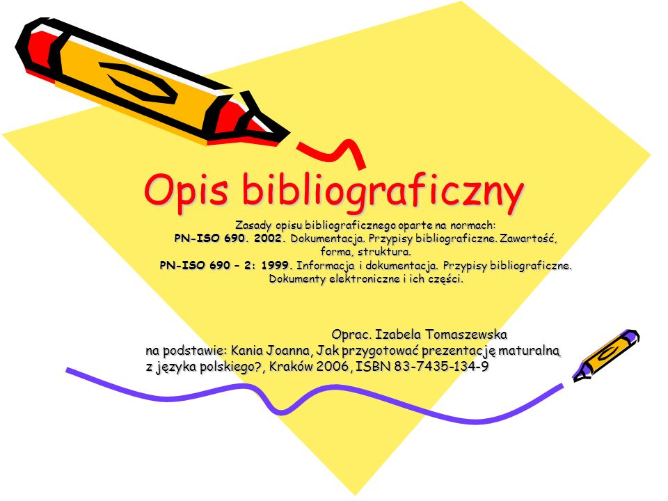 Opis bibliograficzny Zasady opisu bibliograficznego oparte na normach: PN-ISO 690.