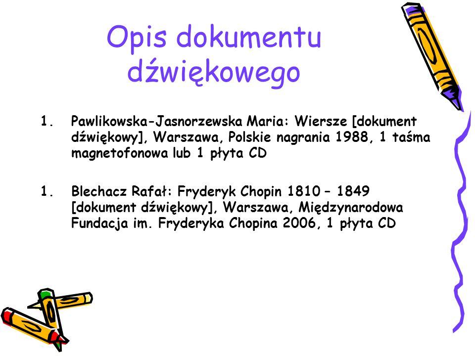 Opis dokumentu dźwiękowego 1.Pawlikowska-Jasnorzewska Maria: Wiersze [dokument dźwiękowy], Warszawa, Polskie nagrania 1988, 1 taśma magnetofonowa lub 1 płyta CD 1.Blechacz Rafał: Fryderyk Chopin 1810 – 1849 [dokument dźwiękowy], Warszawa, Międzynarodowa Fundacja im.