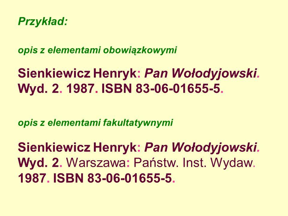 Przykład: opis z elementami obowiązkowymi Sienkiewicz Henryk: Pan Wołodyjowski. Wyd. 2. 1987. ISBN 83-06-01655-5. opis z elementami fakultatywnymi Sie