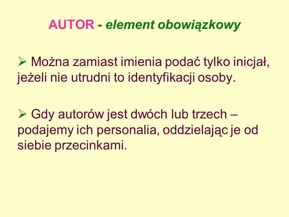 AUTOR - element obowiązkowy Można zamiast imienia podać tylko inicjał, jeżeli nie utrudni to identyfikacji osoby. Gdy autorów jest dwóch lub trzech –