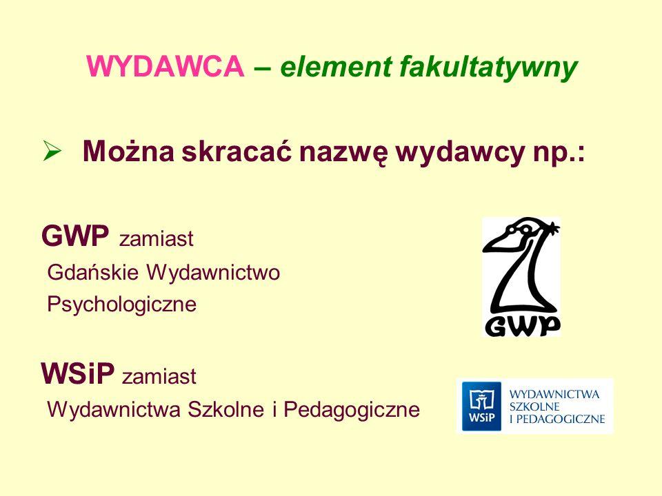 WYDAWCA – element fakultatywny Można skracać nazwę wydawcy np.: GWP zamiast Gdańskie Wydawnictwo Psychologiczne WSiP zamiast Wydawnictwa Szkolne i Ped