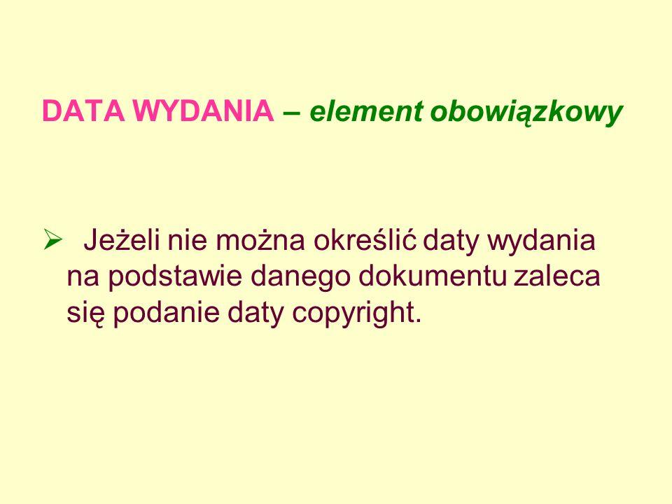 DATA WYDANIA – element obowiązkowy Jeżeli nie można określić daty wydania na podstawie danego dokumentu zaleca się podanie daty copyright.