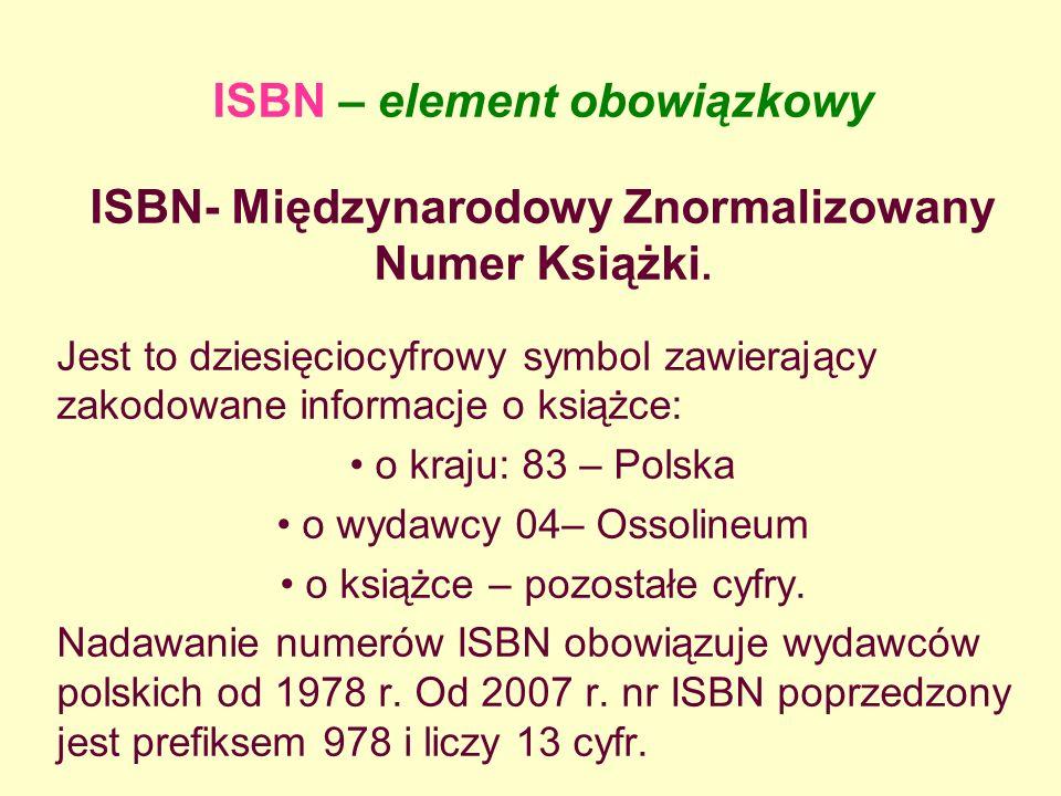 ISBN – element obowiązkowy ISBN- Międzynarodowy Znormalizowany Numer Książki. Jest to dziesięciocyfrowy symbol zawierający zakodowane informacje o ksi
