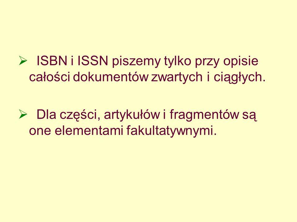 ISBN i ISSN piszemy tylko przy opisie całości dokumentów zwartych i ciągłych. Dla części, artykułów i fragmentów są one elementami fakultatywnymi.
