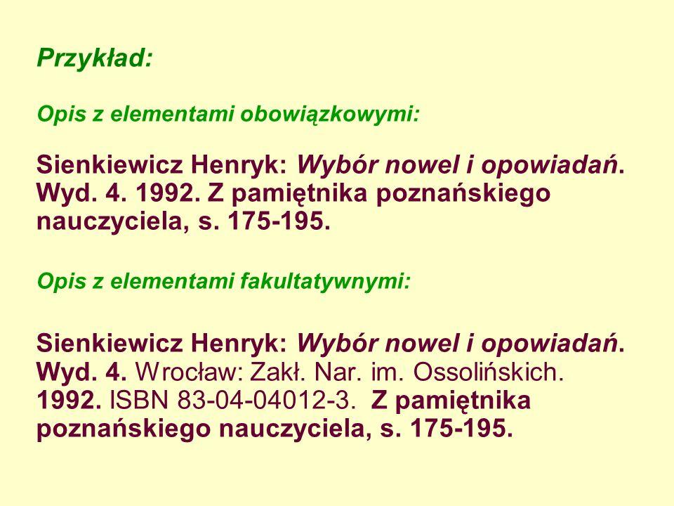 Przykład: Opis z elementami obowiązkowymi: Sienkiewicz Henryk: Wybór nowel i opowiadań. Wyd. 4. 1992. Z pamiętnika poznańskiego nauczyciela, s. 175-19