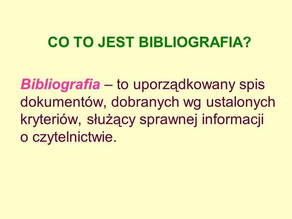 CO TO JEST BIBLIOGRAFIA? Bibliografia – to uporządkowany spis dokumentów, dobranych wg ustalonych kryteriów, służący sprawnej informacji o czytelnictw
