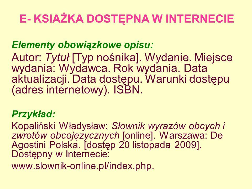 E- KSIAŻKA DOSTĘPNA W INTERNECIE Elementy obowiązkowe opisu: Autor: Tytuł [Typ nośnika]. Wydanie. Miejsce wydania: Wydawca. Rok wydania. Data aktualiz