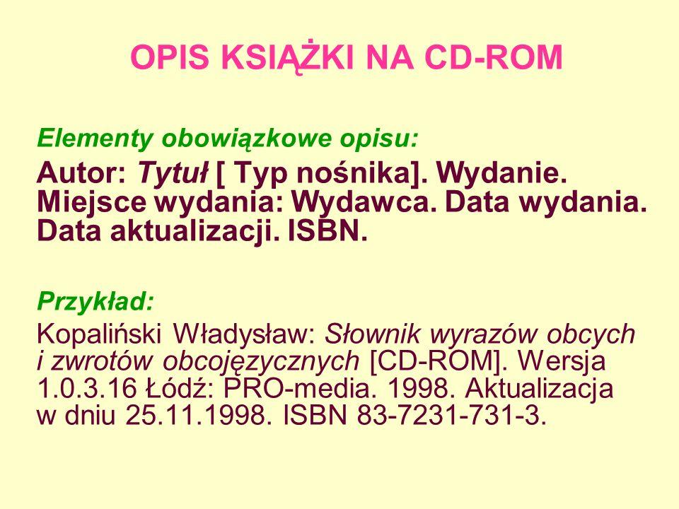 OPIS KSIĄŻKI NA CD-ROM Elementy obowiązkowe opisu: Autor: Tytuł [ Typ nośnika]. Wydanie. Miejsce wydania: Wydawca. Data wydania. Data aktualizacji. IS