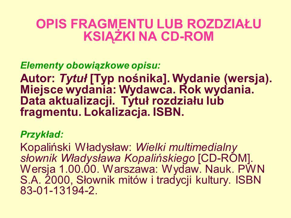 OPIS FRAGMENTU LUB ROZDZIAŁU KSIĄŻKI NA CD-ROM Elementy obowiązkowe opisu: Autor: Tytuł [Typ nośnika]. Wydanie (wersja). Miejsce wydania: Wydawca. Rok