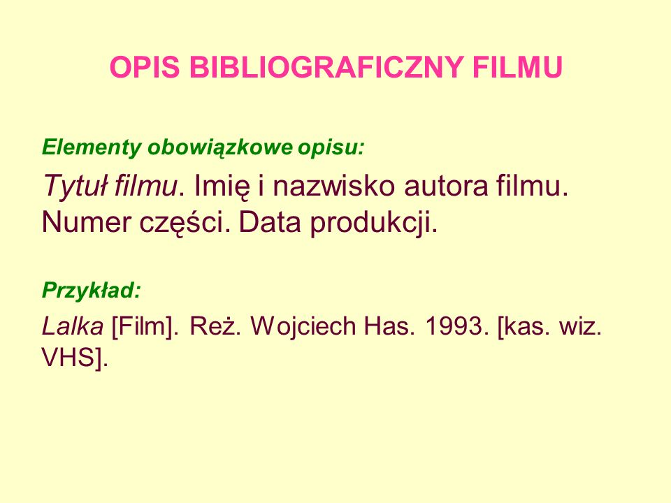 OPIS BIBLIOGRAFICZNY FILMU Elementy obowiązkowe opisu: Tytuł filmu. Imię i nazwisko autora filmu. Numer części. Data produkcji. Przykład: Lalka [Film]
