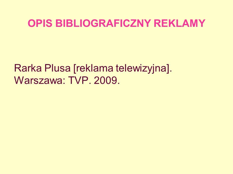 OPIS BIBLIOGRAFICZNY REKLAMY Rarka Plusa [reklama telewizyjna]. Warszawa: TVP. 2009.