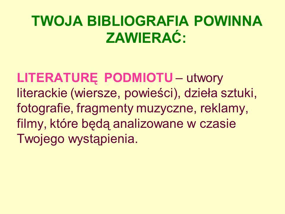 TWOJA BIBLIOGRAFIA POWINNA ZAWIERAĆ: LITERATURĘ PODMIOTU – utwory literackie (wiersze, powieści), dzieła sztuki, fotografie, fragmenty muzyczne, reklamy, filmy, które będą analizowane w czasie Twojego wystąpienia.